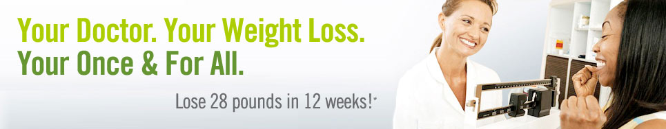 Your Doctor. Your Weight Loss. Your Once and For All. Lose 28 pounds in 12 weeks!